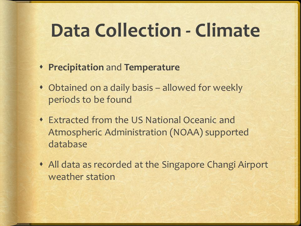Data Collection - Climate  Precipitation and Temperature  Obtained on a daily basis – allowed for weekly periods to be found  Extracted from the US