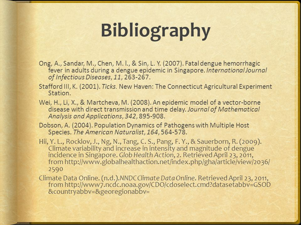 Bibliography Ong, A., Sandar, M., Chen, M. l., & Sin, L. Y. (2007). Fatal dengue hemorrhagic fever in adults during a dengue epidemic in Singapore. In
