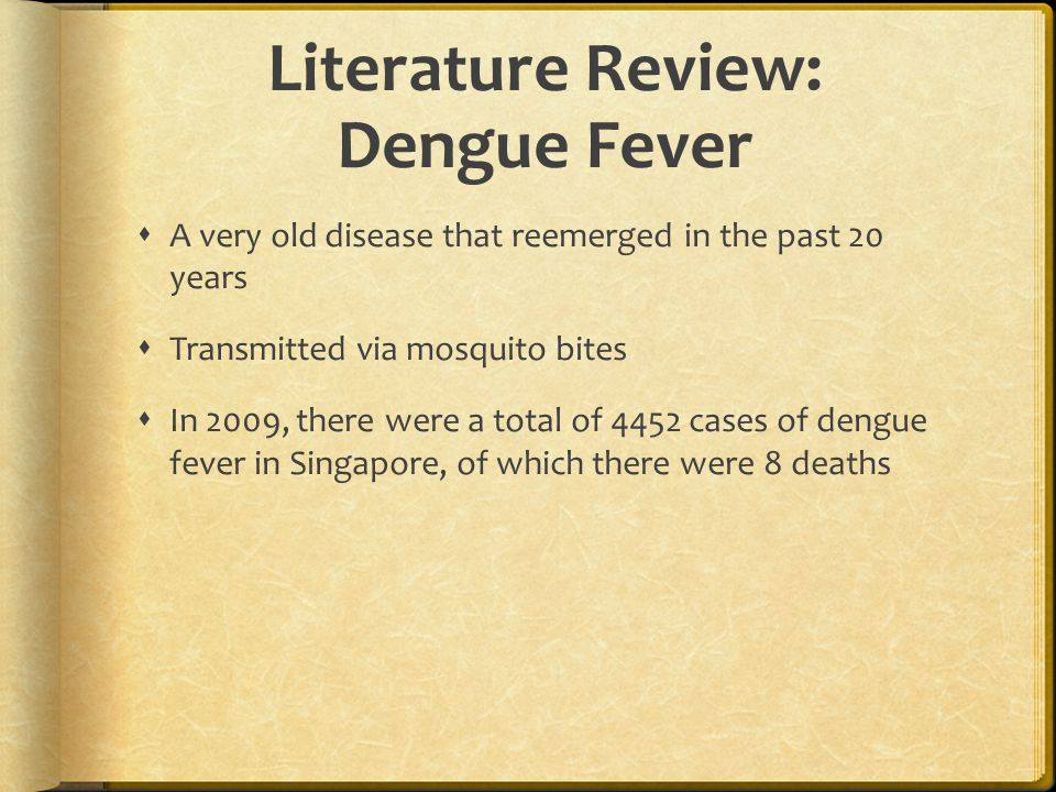 Literature Review: Dengue Fever  A very old disease that reemerged in the past 20 years  Transmitted via mosquito bites  In 2009, there were a tota