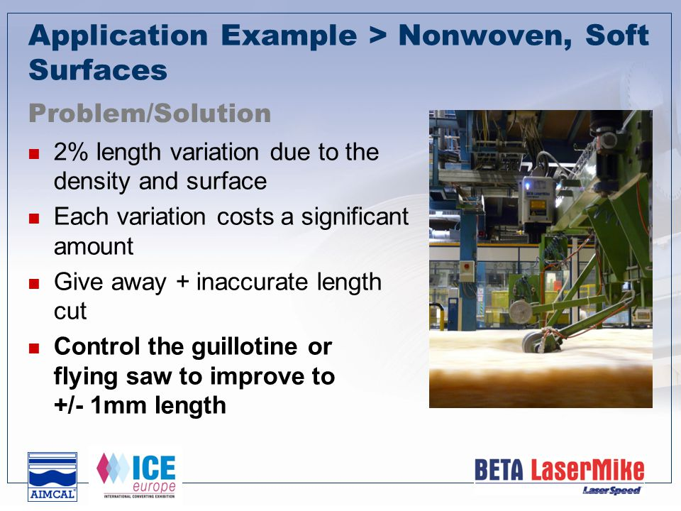 Application Example > Nonwoven, Soft Surfaces 2% length variation due to the density and surface Each variation costs a significant amount Give away + inaccurate length cut Control the guillotine or flying saw to improve to +/- 1mm length Problem/Solution