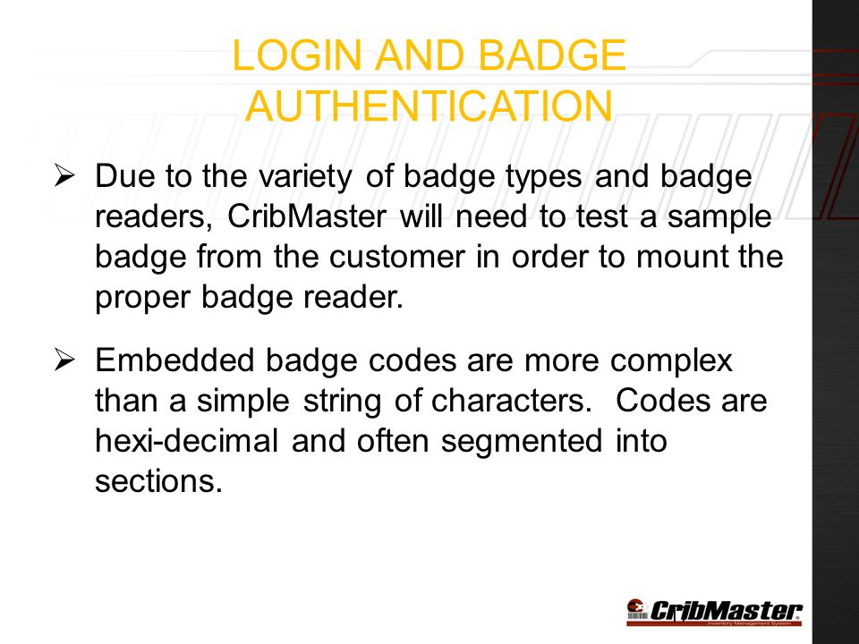 LOGIN AND BADGE AUTHENTICATION  Due to the variety of badge types and badge readers, CribMaster will need to test a sample badge from the customer in order to mount the proper badge reader.