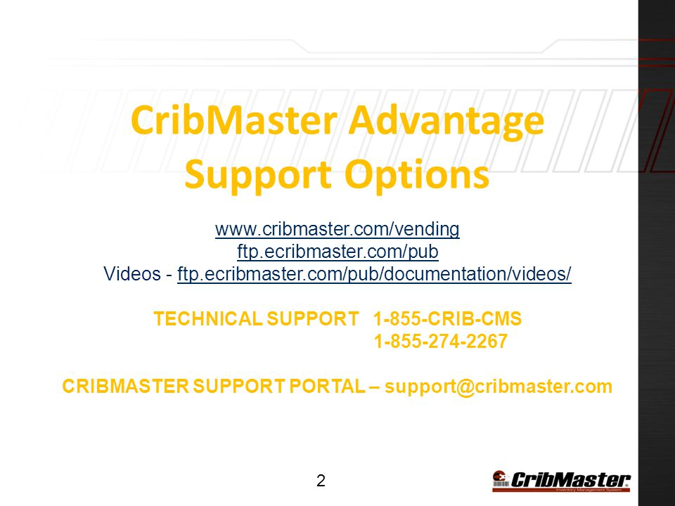 CribMaster Advantage Support Options www.cribmaster.com/vending ftp.ecribmaster.com/pub Videos - ftp.ecribmaster.com/pub/documentation/videos/ TECHNICAL SUPPORT 1-855-CRIB-CMS 1-855-274-2267 CRIBMASTER SUPPORT PORTAL – support@cribmaster.com www.cribmaster.com/vending ftp.ecribmaster.com/pubftp.ecribmaster.com/pub/documentation/videos/ 2