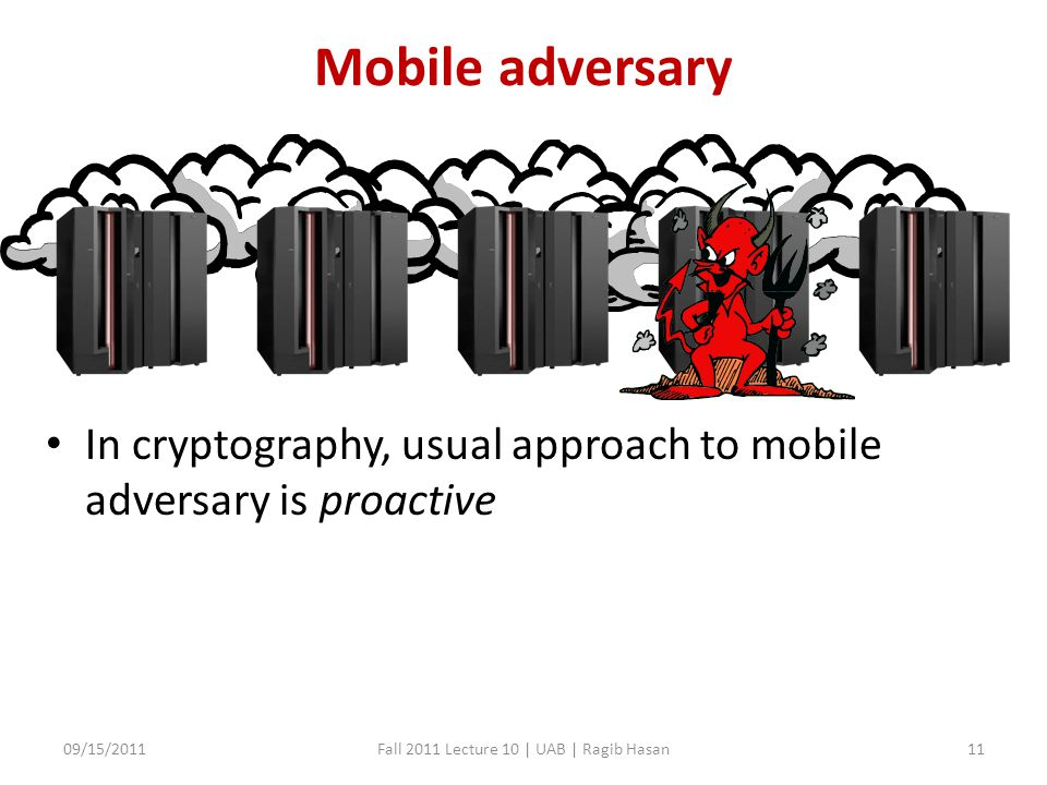 Mobile adversary In cryptography, usual approach to mobile adversary is proactive 09/15/2011Fall 2011 Lecture 10 | UAB | Ragib Hasan11