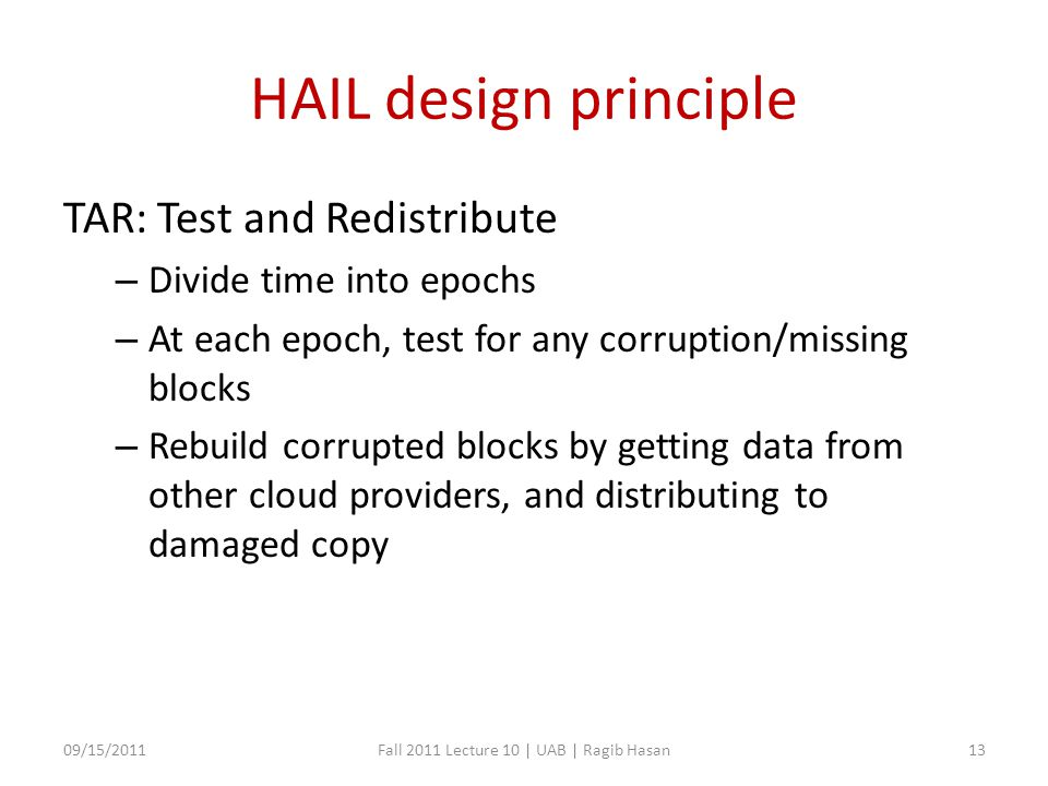 HAIL design principle TAR: Test and Redistribute – Divide time into epochs – At each epoch, test for any corruption/missing blocks – Rebuild corrupted blocks by getting data from other cloud providers, and distributing to damaged copy 09/15/2011Fall 2011 Lecture 10 | UAB | Ragib Hasan13