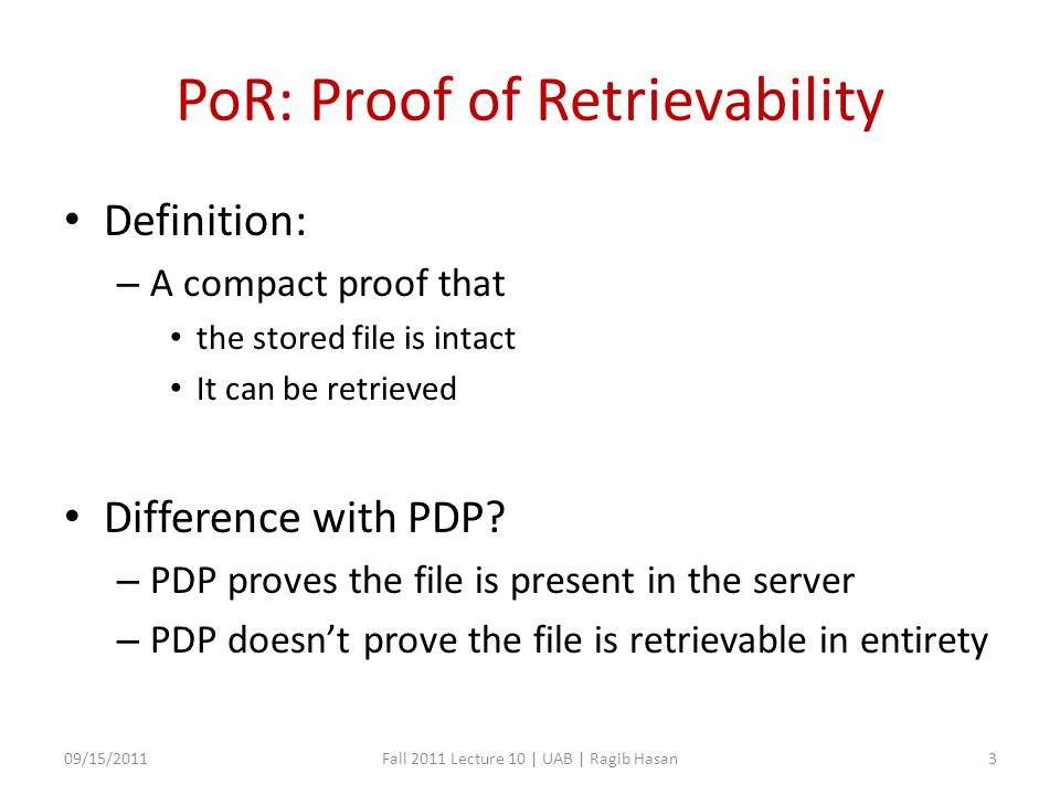 PoR: Proof of Retrievability Definition: – A compact proof that the stored file is intact It can be retrieved Difference with PDP.