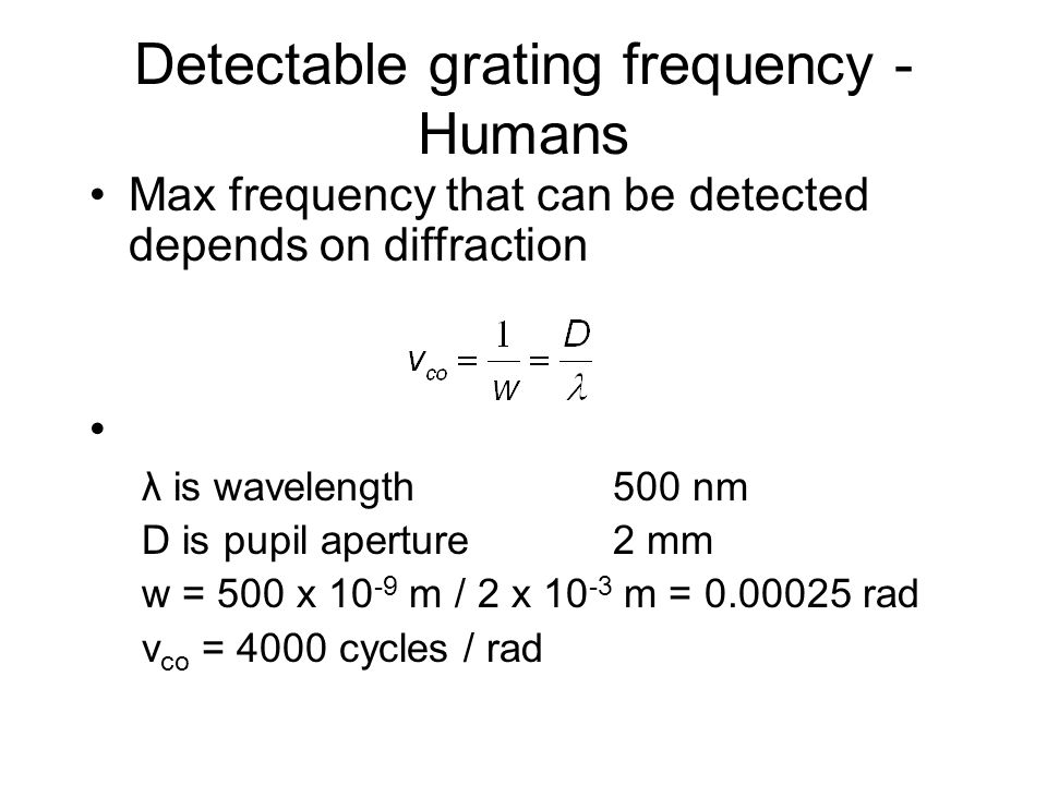Detectable grating frequency - Humans Max frequency that can be detected depends on diffraction λ is wavelength500 nm D is pupil aperture2 mm w = 500