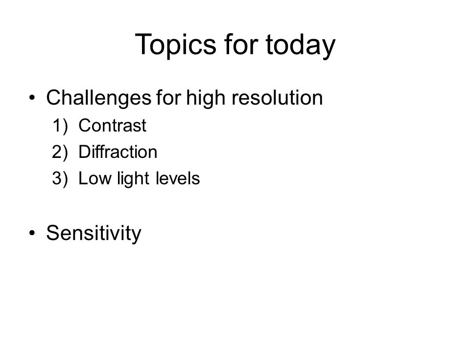 Topics for today Challenges for high resolution 1)Contrast 2)Diffraction 3)Low light levels Sensitivity