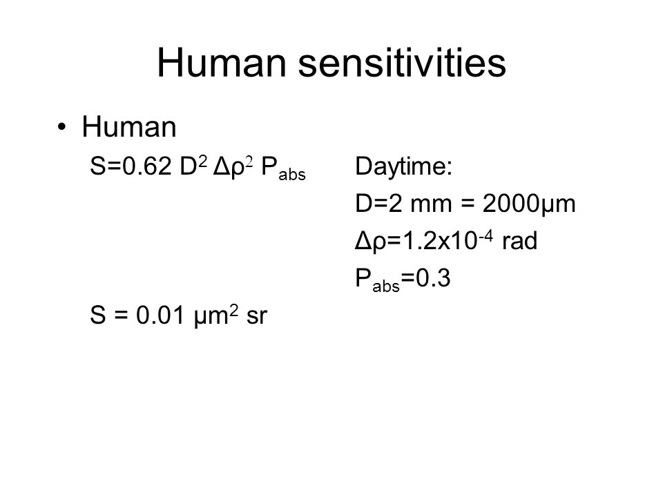 Human sensitivities Human S=0.62 D 2 Δρ  P abs Daytime: D=2 mm = 2000μm Δρ=1.2x10 -4 rad P abs =0.3 S = 0.01 μm 2 sr