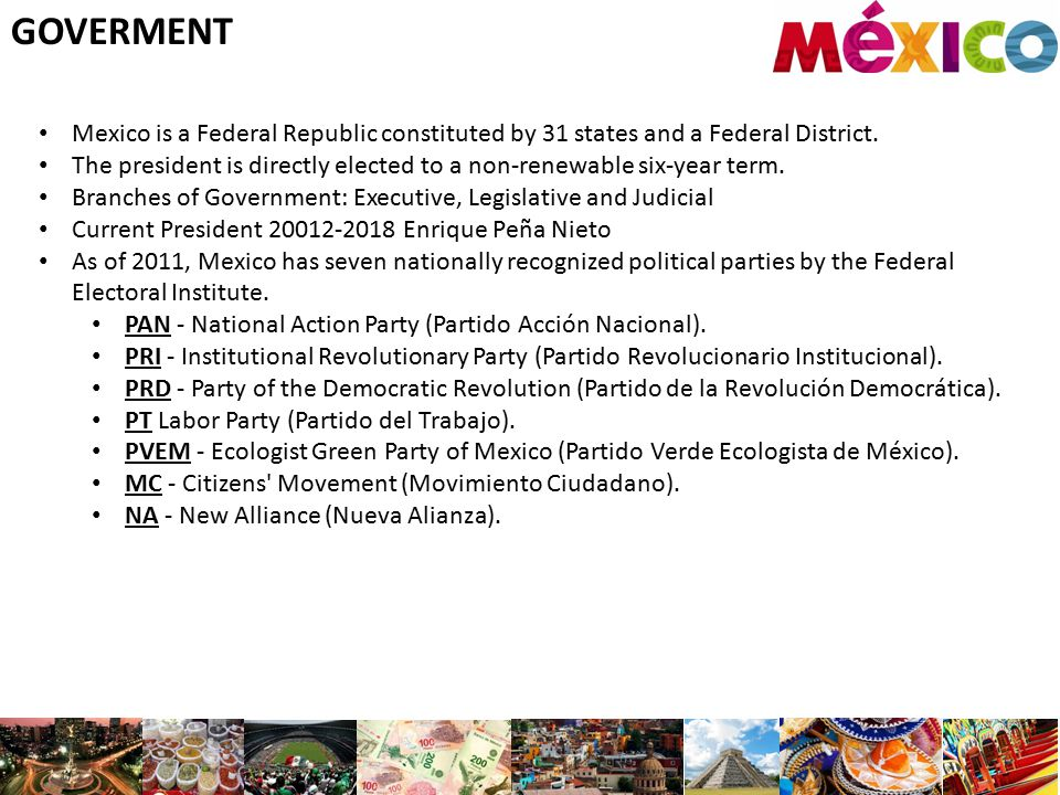 GOVERMENT Mexico is a Federal Republic constituted by 31 states and a Federal District. The president is directly elected to a non-renewable six-year