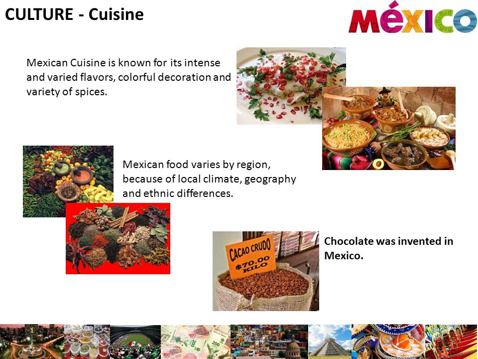 CULTURE - Cuisine Mexican Cuisine is known for its intense and varied flavors, colorful decoration and variety of spices. Mexican food varies by regio