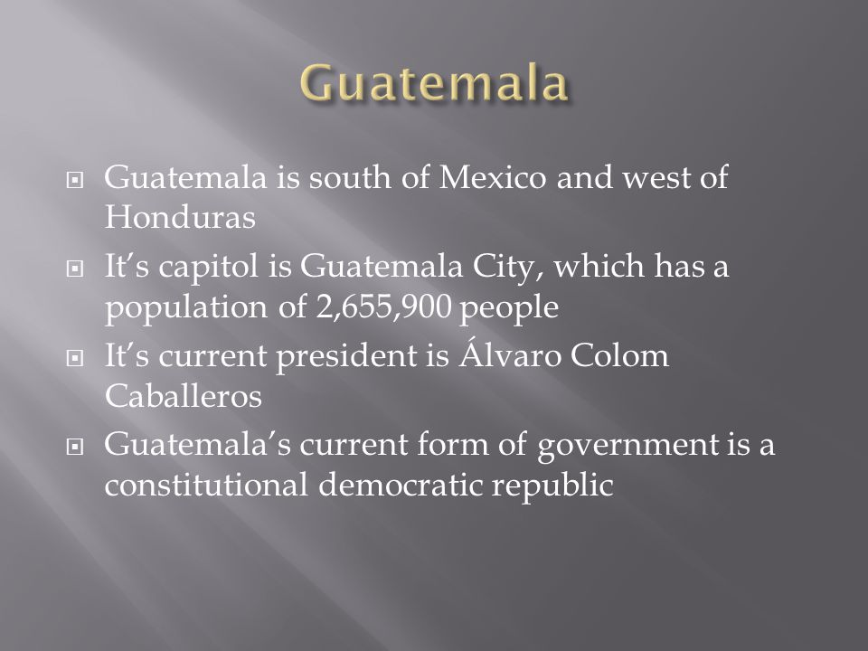  Guatemala is south of Mexico and west of Honduras  It's capitol is Guatemala City, which has a population of 2,655,900 people  It's current presid