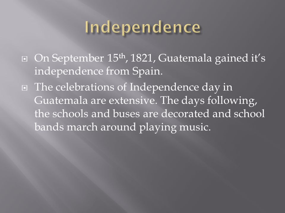  On September 15 th, 1821, Guatemala gained it's independence from Spain.  The celebrations of Independence day in Guatemala are extensive. The days