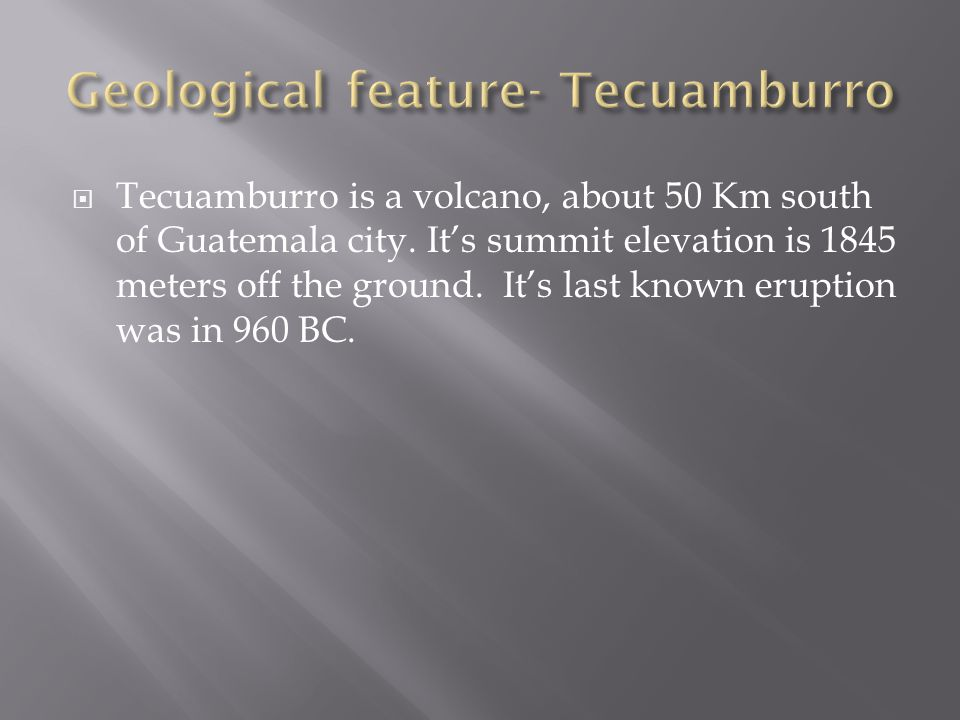  Tecuamburro is a volcano, about 50 Km south of Guatemala city. It's summit elevation is 1845 meters off the ground. It's last known eruption was in