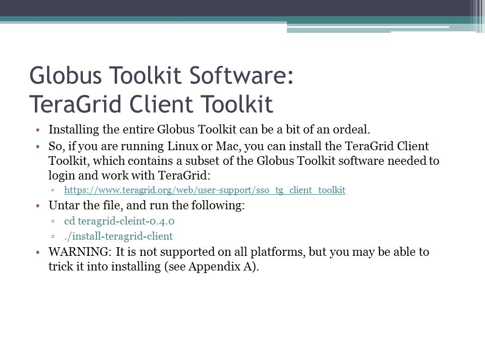 Globus Toolkit Software: TeraGrid Client Toolkit Installing the entire Globus Toolkit can be a bit of an ordeal.