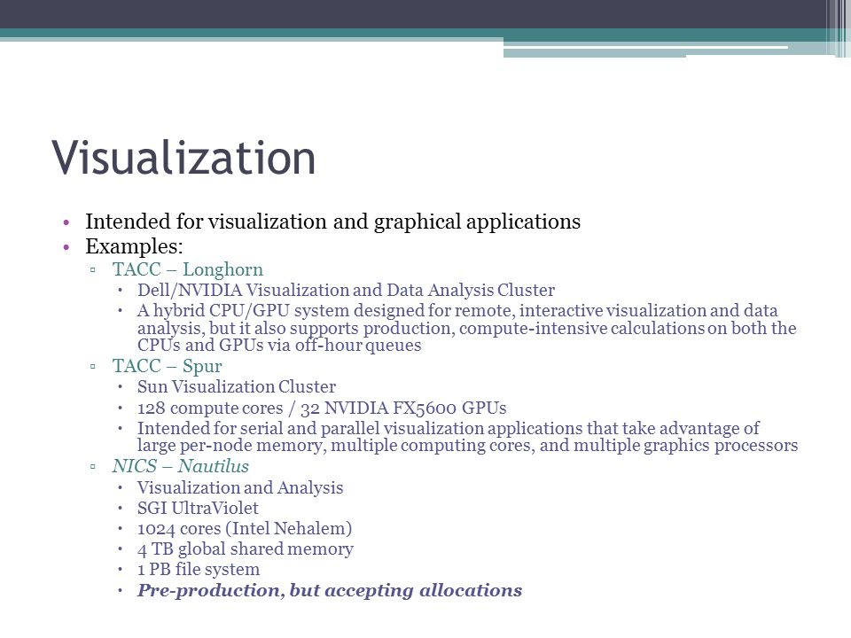 Visualization Intended for visualization and graphical applications Examples: ▫TACC – Longhorn  Dell/NVIDIA Visualization and Data Analysis Cluster  A hybrid CPU/GPU system designed for remote, interactive visualization and data analysis, but it also supports production, compute-intensive calculations on both the CPUs and GPUs via off-hour queues ▫TACC – Spur  Sun Visualization Cluster  128 compute cores / 32 NVIDIA FX5600 GPUs  Intended for serial and parallel visualization applications that take advantage of large per-node memory, multiple computing cores, and multiple graphics processors ▫NICS – Nautilus  Visualization and Analysis  SGI UltraViolet  1024 cores (Intel Nehalem)  4 TB global shared memory  1 PB file system  Pre-production, but accepting allocations