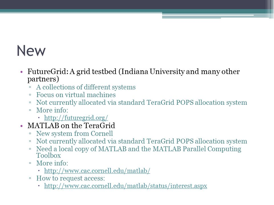 New FutureGrid: A grid testbed (Indiana University and many other partners) ▫A collections of different systems ▫Focus on virtual machines ▫Not currently allocated via standard TeraGrid POPS allocation system ▫More info:  http://futuregrid.org/ http://futuregrid.org/ MATLAB on the TeraGrid ▫New system from Cornell ▫Not currently allocated via standard TeraGrid POPS allocation system ▫Need a local copy of MATLAB and the MATLAB Parallel Computing Toolbox ▫More info:  http://www.cac.cornell.edu/matlab/ http://www.cac.cornell.edu/matlab/ ▫How to request access:  http://www.cac.cornell.edu/matlab/status/interest.aspx http://www.cac.cornell.edu/matlab/status/interest.aspx