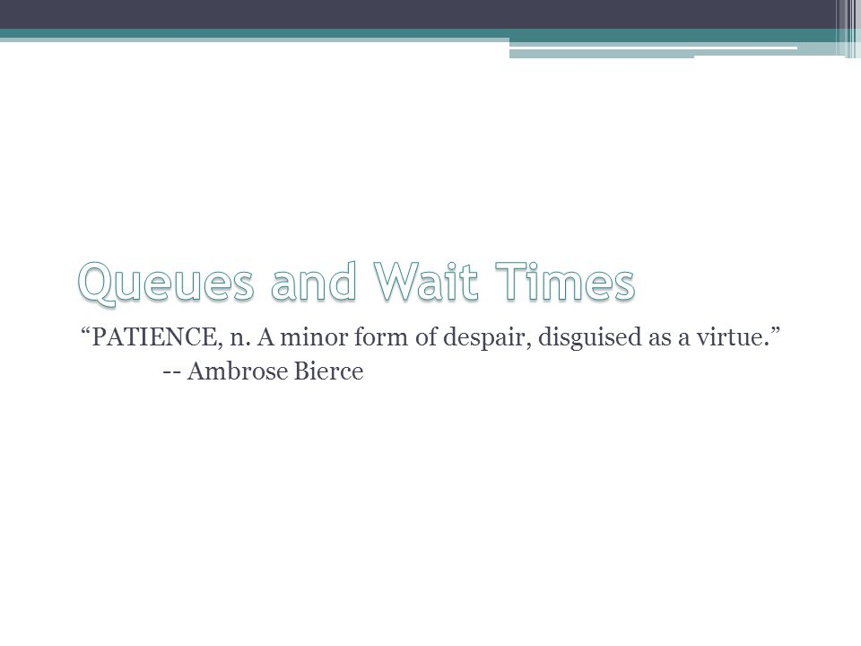 PATIENCE, n. A minor form of despair, disguised as a virtue. -- Ambrose Bierce