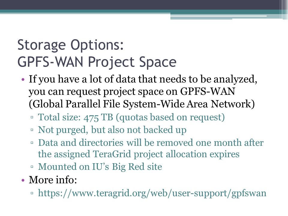 Storage Options: GPFS-WAN Project Space If you have a lot of data that needs to be analyzed, you can request project space on GPFS-WAN (Global Parallel File System-Wide Area Network) ▫Total size: 475 TB (quotas based on request) ▫Not purged, but also not backed up ▫Data and directories will be removed one month after the assigned TeraGrid project allocation expires ▫Mounted on IU's Big Red site More info: ▫https://www.teragrid.org/web/user-support/gpfswan