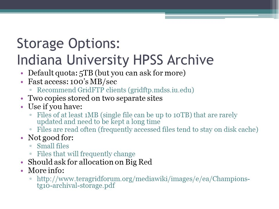 Storage Options: Indiana University HPSS Archive Default quota: 5TB (but you can ask for more) Fast access: 100's MB/sec ▫Recommend GridFTP clients (gridftp.mdss.iu.edu) Two copies stored on two separate sites Use if you have: ▫Files of at least 1MB (single file can be up to 10TB) that are rarely updated and need to be kept a long time ▫Files are read often (frequently accessed files tend to stay on disk cache) Not good for: ▫Small files ▫Files that will frequently change Should ask for allocation on Big Red More info: ▫http://www.teragridforum.org/mediawiki/images/e/ea/Champions- tg10-archival-storage.pdf