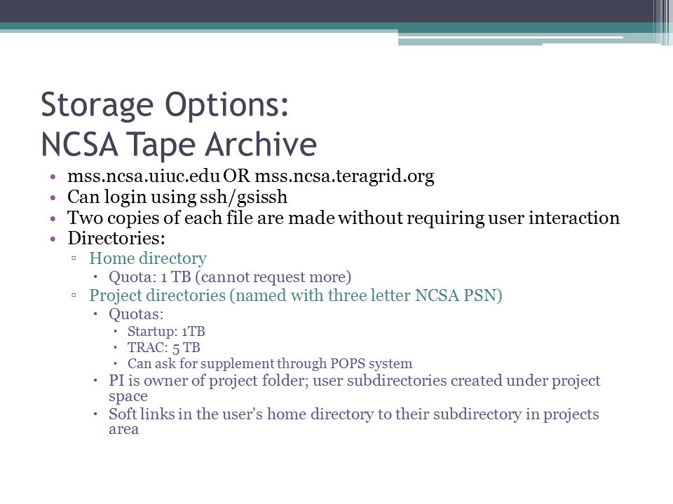 Storage Options: NCSA Tape Archive mss.ncsa.uiuc.edu OR mss.ncsa.teragrid.org Can login using ssh/gsissh Two copies of each file are made without requiring user interaction Directories: ▫Home directory  Quota: 1 TB (cannot request more) ▫Project directories (named with three letter NCSA PSN)  Quotas:  Startup: 1TB  TRAC: 5 TB  Can ask for supplement through POPS system  PI is owner of project folder; user subdirectories created under project space  Soft links in the user s home directory to their subdirectory in projects area