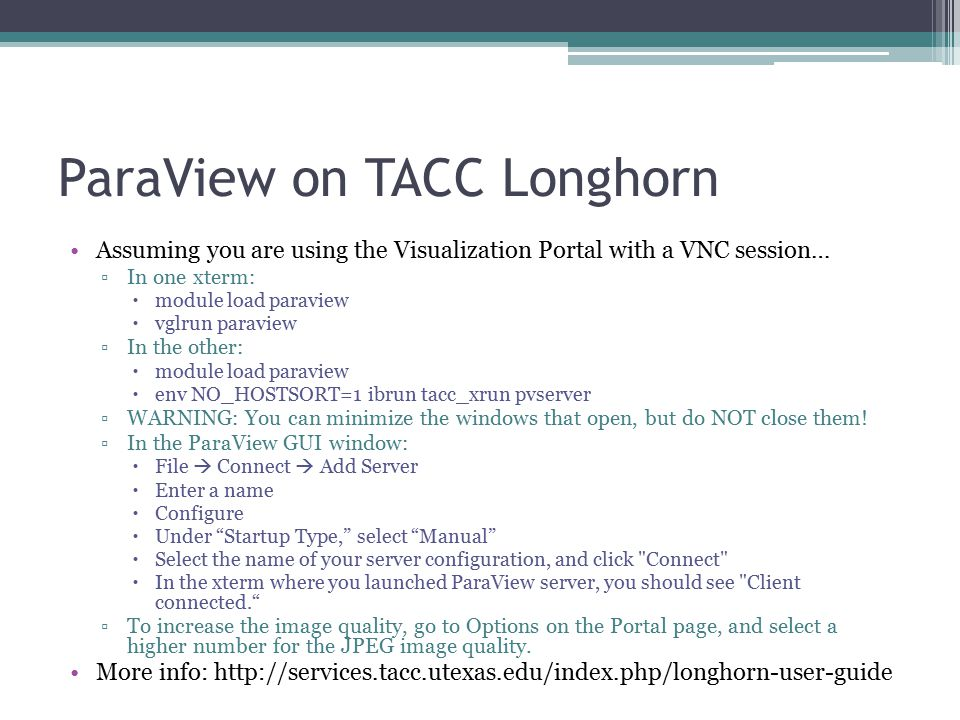 ParaView on TACC Longhorn Assuming you are using the Visualization Portal with a VNC session… ▫In one xterm:  module load paraview  vglrun paraview ▫In the other:  module load paraview  env NO_HOSTSORT=1 ibrun tacc_xrun pvserver ▫WARNING: You can minimize the windows that open, but do NOT close them.