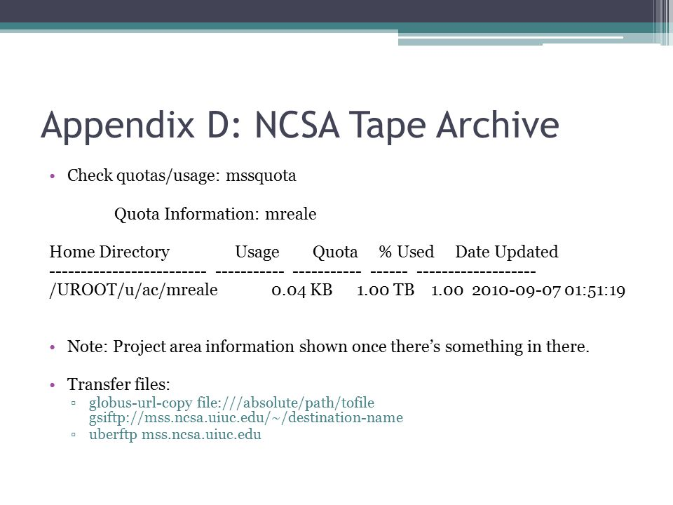 Appendix D: NCSA Tape Archive Check quotas/usage: mssquota Quota Information: mreale Home Directory Usage Quota % Used Date Updated ------------------------- ----------- ----------- ------ ------------------- /UROOT/u/ac/mreale 0.04 KB 1.00 TB 1.00 2010-09-07 01:51:19 Note: Project area information shown once there's something in there.
