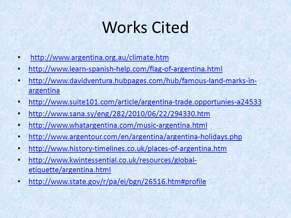 Works Cited http://www.argentina.org.au/climate.htm http://www.learn-spanish-help.com/flag-of-argentina.html http://www.davidventura.hubpages.com/hub/famous-land-marks-in- argentina http://www.davidventura.hubpages.com/hub/famous-land-marks-in- argentina http://www.suite101.com/article/argentina-trade.opportunies-a24533 http://www.sana.sy/eng/282/2010/06/22/294330.htm http://www.whatargentina.com/music-argentina.html http://www.argentour.com/en/argentina/argentina-holidays.php http://www.history-timelines.co.uk/places-of-argentina.htm http://www.kwintessential.co.uk/resources/global- etiquette/argentina.html http://www.kwintessential.co.uk/resources/global- etiquette/argentina.html http://www.state.gov/r/pa/ei/bgn/26516.htm#profile