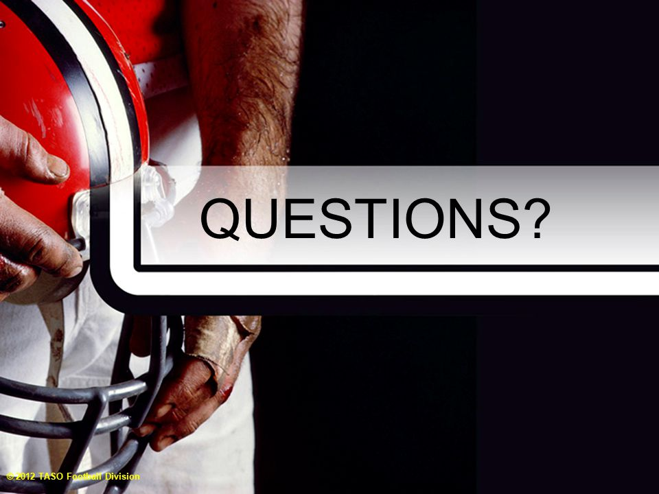 QUESTIONS? © 2012 TASO Football Division