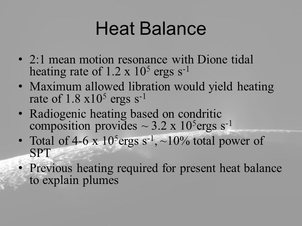 Heat Balance 2:1 mean motion resonance with Dione tidal heating rate of 1.2 x 10 5 ergs s -1 Maximum allowed libration would yield heating rate of 1.8 x10 5 ergs s -1 Radiogenic heating based on condritic composition provides ~ 3.2 x 10 5 ergs s -1 Total of 4-6 x 10 5 ergs s -1, ~10% total power of SPT Previous heating required for present heat balance to explain plumes