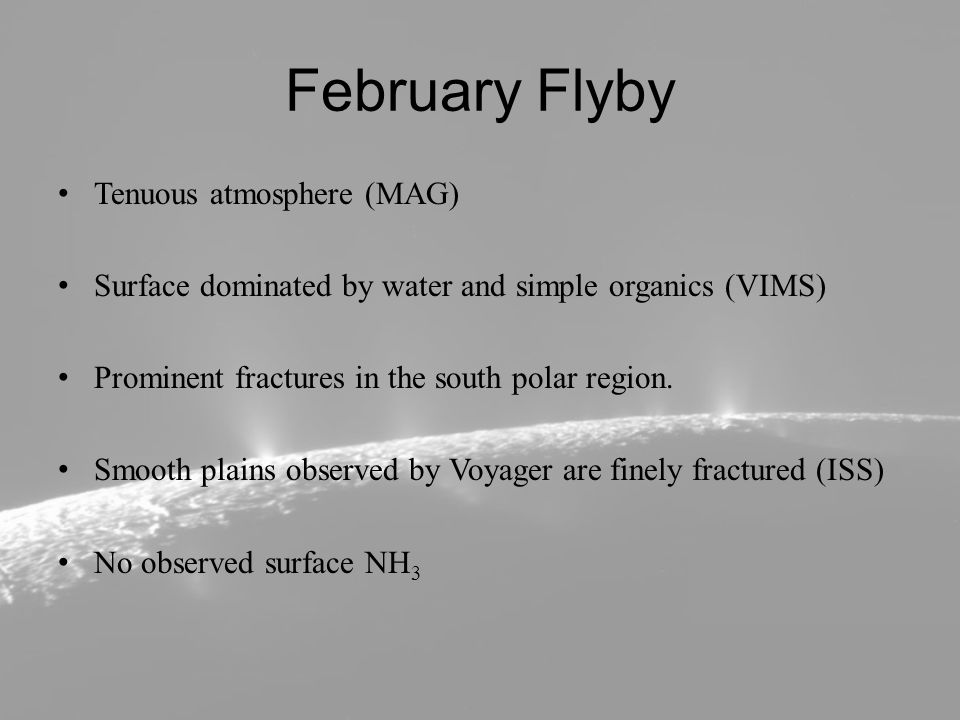 February Flyby Tenuous atmosphere (MAG) Surface dominated by water and simple organics (VIMS) Prominent fractures in the south polar region.