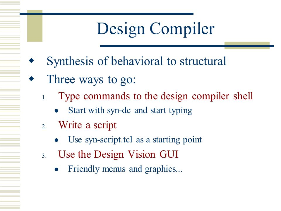 Design Compiler  Synthesis of behavioral to structural  Three ways to go: 1.