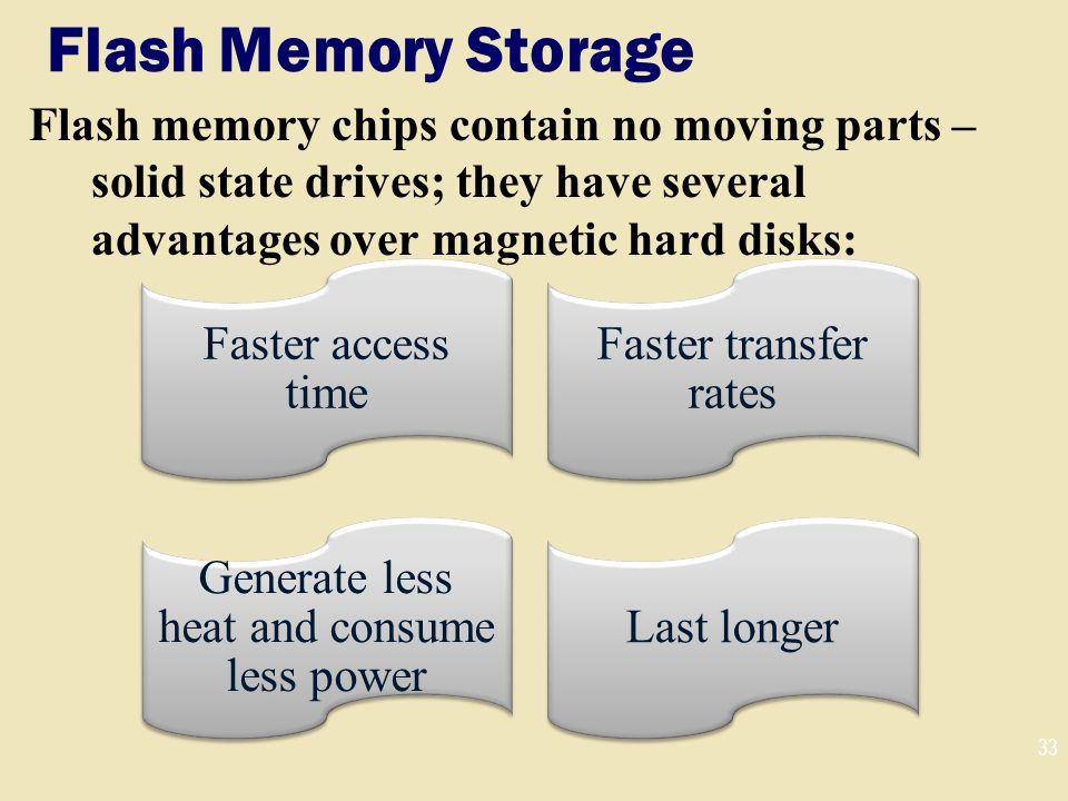 Flash Memory Storage Flash memory chips contain no moving parts – solid state drives; they have several advantages over magnetic hard disks: 33 Faster access time Faster transfer rates Generate less heat and consume less power Last longer