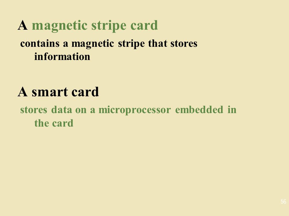 A magnetic stripe card contains a magnetic stripe that stores information A smart card stores data on a microprocessor embedded in the card 56