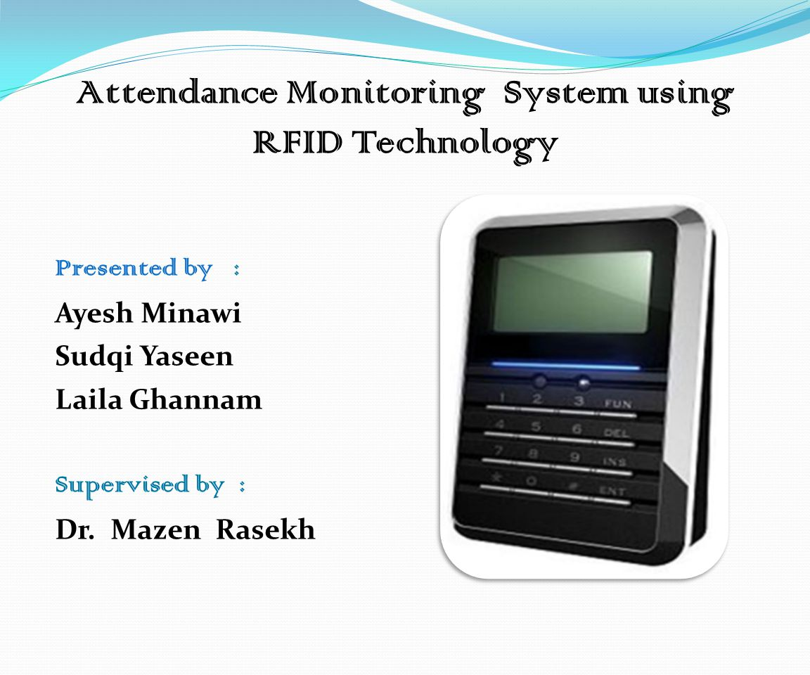 Attendance Monitoring System using RFID Technology Presented by : Ayesh Minawi Sudqi Yaseen Laila Ghannam Supervised by : Dr.