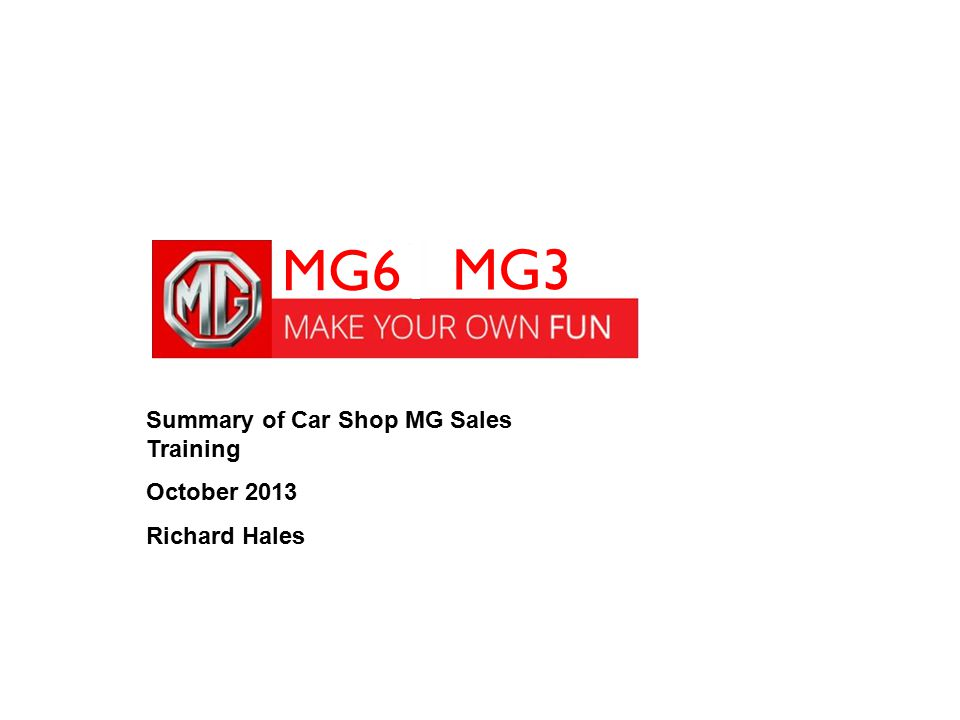Summary of Car Shop MG Sales Training October 2013 Richard Hales MG6 MG3