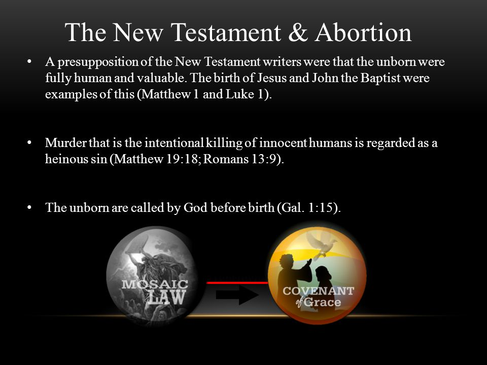The New Testament & Abortion A presupposition of the New Testament writers were that the unborn were fully human and valuable. The birth of Jesus and