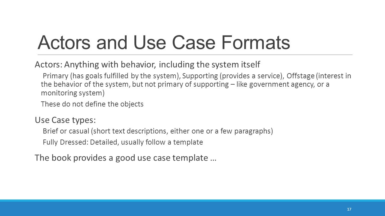 Actors and Use Case Formats Actors: Anything with behavior, including the system itself Primary (has goals fulfilled by the system), Supporting (provi