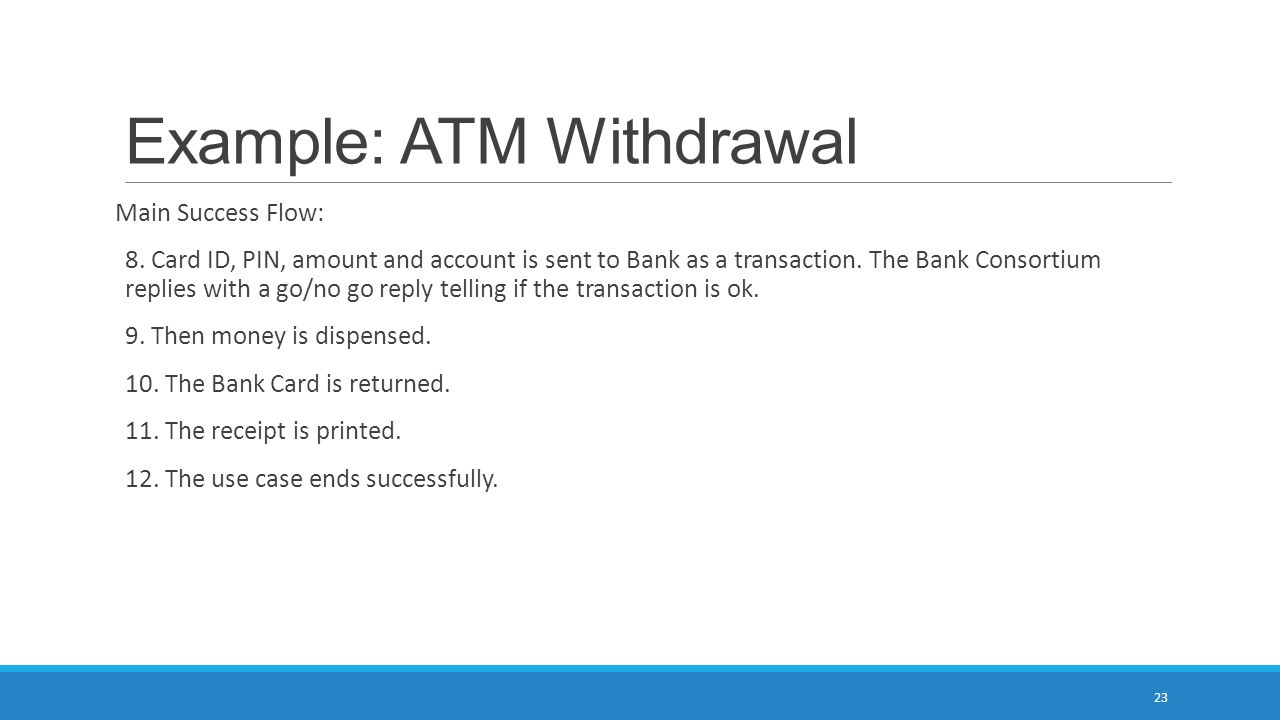 Example: ATM Withdrawal Main Success Flow: 8. Card ID, PIN, amount and account is sent to Bank as a transaction. The Bank Consortium replies with a go