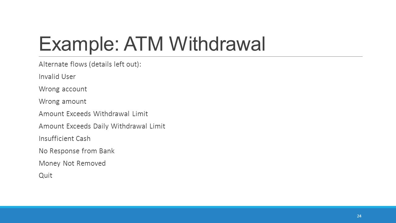 Example: ATM Withdrawal Alternate flows (details left out): Invalid User Wrong account Wrong amount Amount Exceeds Withdrawal Limit Amount Exceeds Dai