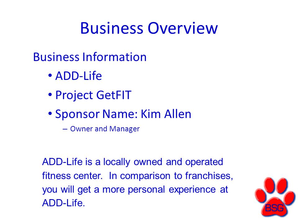 Business Overview Business Information ADD-Life Project GetFIT Sponsor Name: Kim Allen – Owner and Manager ADD-Life is a locally owned and operated fitness center.