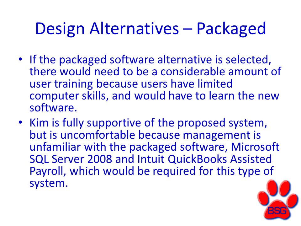 Design Alternatives – Packaged If the packaged software alternative is selected, there would need to be a considerable amount of user training because users have limited computer skills, and would have to learn the new software.