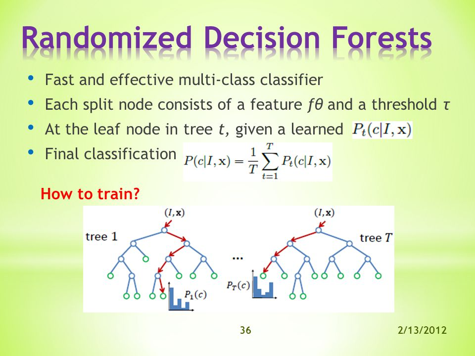 2/13/201236 Fast and effective multi-class classifier Each split node consists of a feature fθ and a threshold τ At the leaf node in tree t, given a learned Final classification How to train
