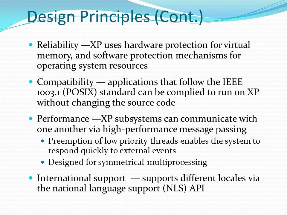 XP Architecture Layered system of modules Protected mode — hardware abstraction layer (HAL), kernel, executive User mode — collection of subsystems Environmental subsystems emulate different operating systems Protection subsystems provide security functions