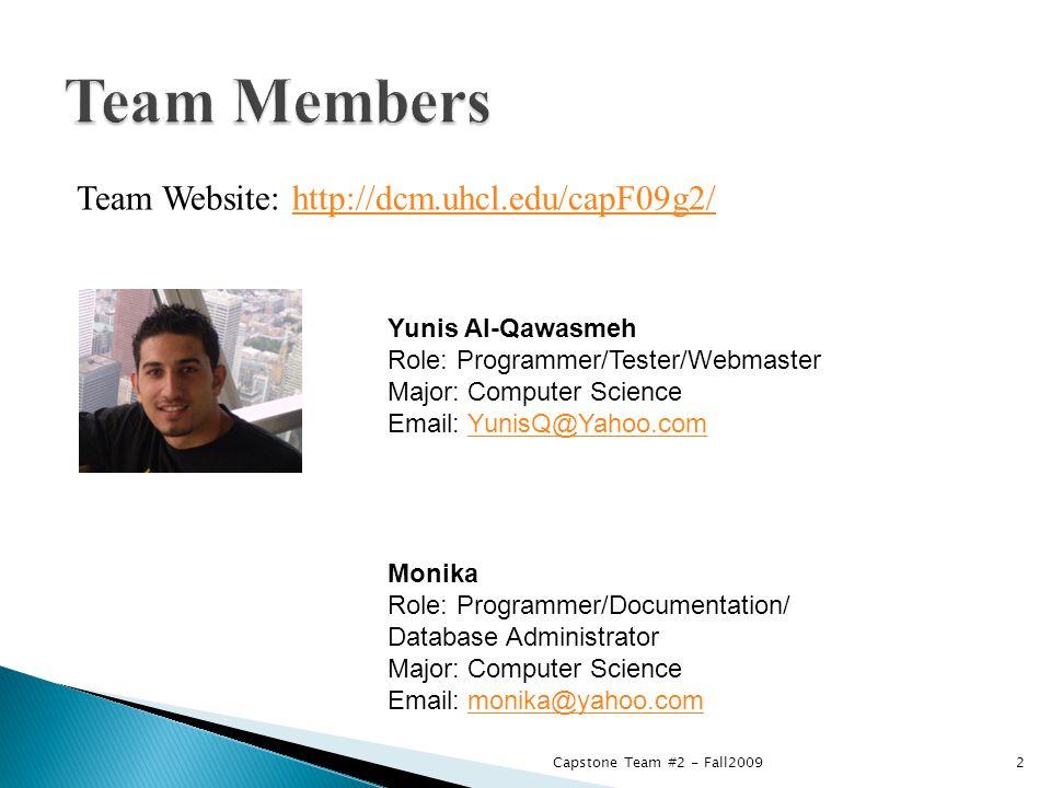 Team Website: http://dcm.uhcl.edu/capF09g2/http://dcm.uhcl.edu/capF09g2/ Yunis Al-Qawasmeh Role: Programmer/Tester/Webmaster Major: Computer Science Email: YunisQ@Yahoo.comYunisQ@Yahoo.com Monika Role: Programmer/Documentation/ Database Administrator Major: Computer Science Email: monika@yahoo.commonika@yahoo.com 2Capstone Team #2 - Fall2009