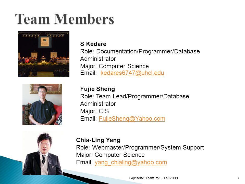 S Kedare Role: Documentation/Programmer/Database Administrator Major: Computer Science Email: kedares6747@uhcl.edukedares6747@uhcl.edu Chia-Ling Yang Role: Webmaster/Programmer/System Support Major: Computer Science Email: yang_chialing@yahoo.comyang_chialing@yahoo.com Fujie Sheng Role: Team Lead/Programmer/Database Administrator Major: CIS Email: FujieSheng@Yahoo.comFujieSheng@Yahoo.com 3Capstone Team #2 - Fall2009