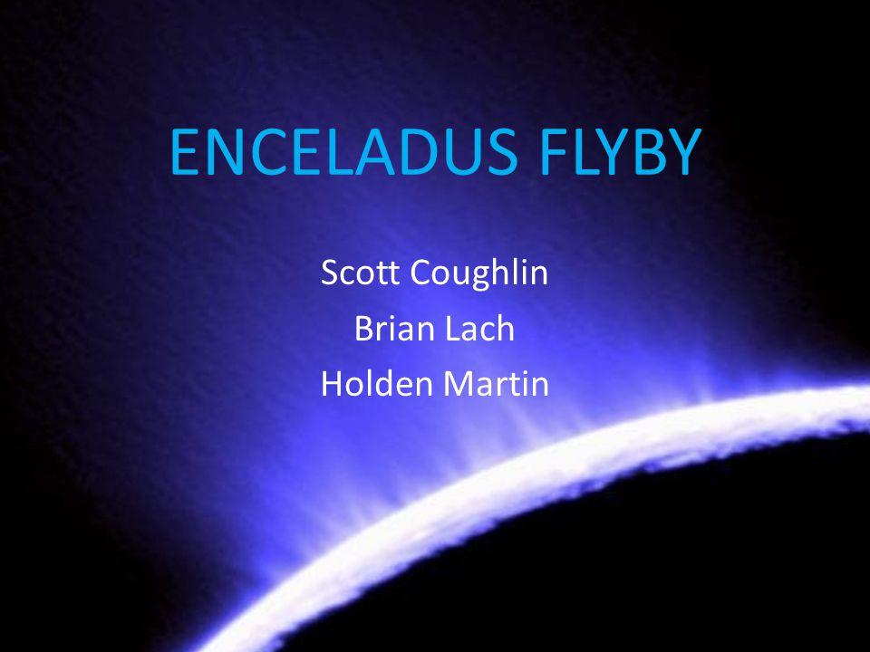 ENCELADUS FLYBY Scott Coughlin Brian Lach Holden Martin