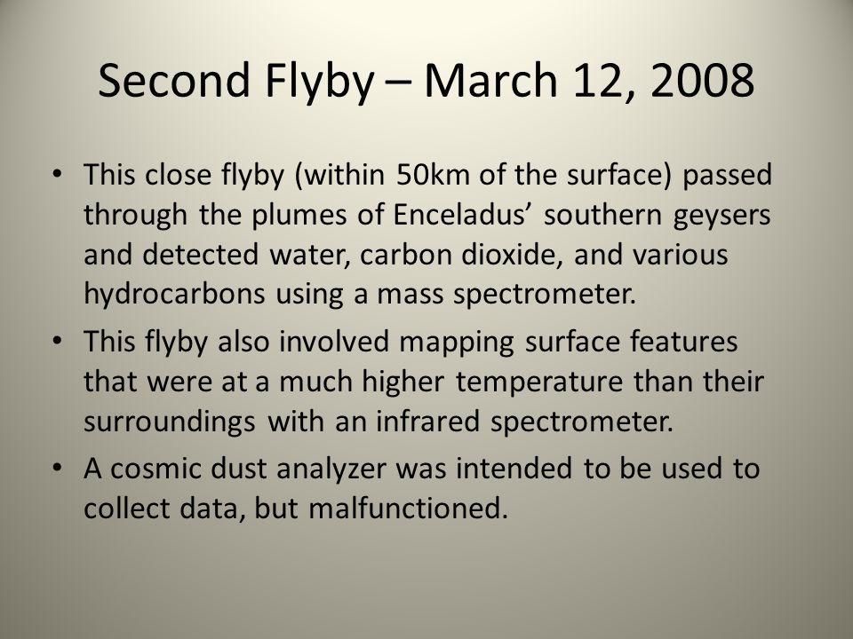 Second Flyby – March 12, 2008 This close flyby (within 50km of the surface) passed through the plumes of Enceladus' southern geysers and detected water, carbon dioxide, and various hydrocarbons using a mass spectrometer.