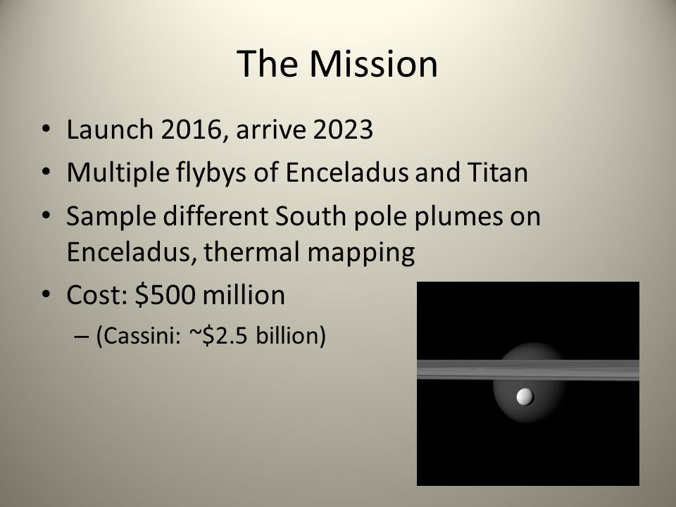 The Mission Launch 2016, arrive 2023 Multiple flybys of Enceladus and Titan Sample different South pole plumes on Enceladus, thermal mapping Cost: $500 million – (Cassini: ~$2.5 billion)