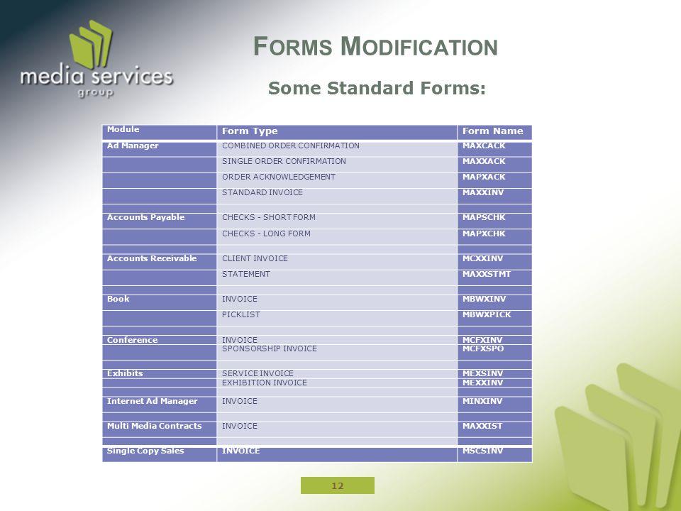 Some Standard Forms: F ORMS M ODIFICATION 12 Module Form TypeForm Name Ad ManagerCOMBINED ORDER CONFIRMATIONMAXCACK SINGLE ORDER CONFIRMATIONMAXXACK ORDER ACKNOWLEDGEMENTMAPXACK STANDARD INVOICEMAXXINV Accounts PayableCHECKS - SHORT FORMMAPSCHK CHECKS - LONG FORMMAPXCHK Accounts ReceivableCLIENT INVOICEMCXXINV STATEMENTMAXXSTMT BookINVOICEMBWXINV PICKLISTMBWXPICK ConferenceINVOICEMCFXINV SPONSORSHIP INVOICEMCFXSPO ExhibitsSERVICE INVOICEMEXSINV EXHIBITION INVOICEMEXXINV Internet Ad ManagerINVOICEMINXINV Multi Media ContractsINVOICEMAXXIST Single Copy SalesINVOICEMSCSINV