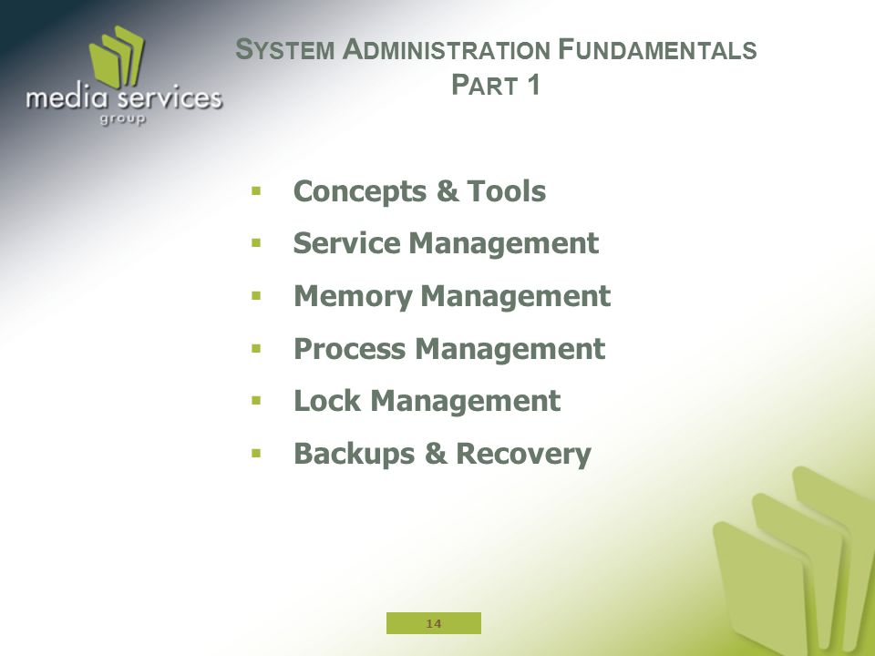  Concepts & Tools  Service Management  Memory Management  Process Management  Lock Management  Backups & Recovery S YSTEM A DMINISTRATION F UNDA
